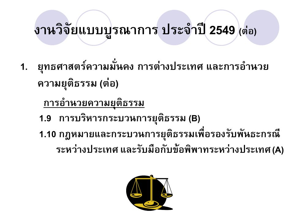 งานวิจัยแบบบูรณาการ ประจำปี 2549 (ต่อ) 1. ยุทธศาสตร์ความมั่นคง การต่างประเทศ และการอำนวย ความยุติธรรม (ต่อ) การอำนวยความยุติธรรม 1.9 การบริหารกระบวนกา