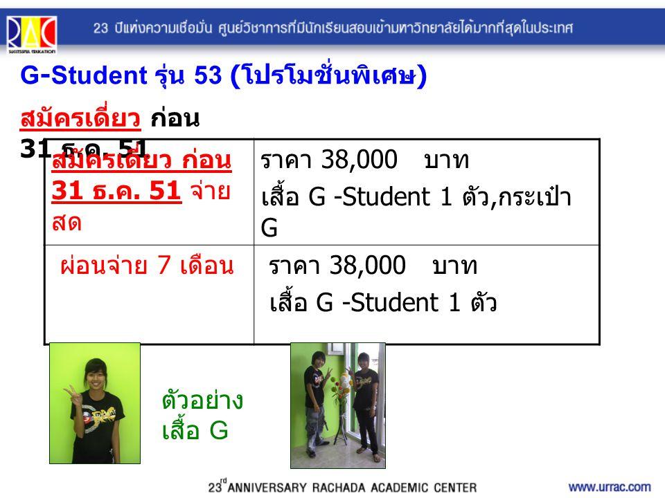 G-Student รุ่น 53 ( โปรโมชั่นพิเศษ ) สมัครเดี่ยว ก่อน 31 ธ. ค. 51 สมัครเดี่ยว ก่อน 31 ธ. ค. 51 จ่าย สด ราคา 38,000 บาท เสื้อ G -Student 1 ตัว, กระเป๋า