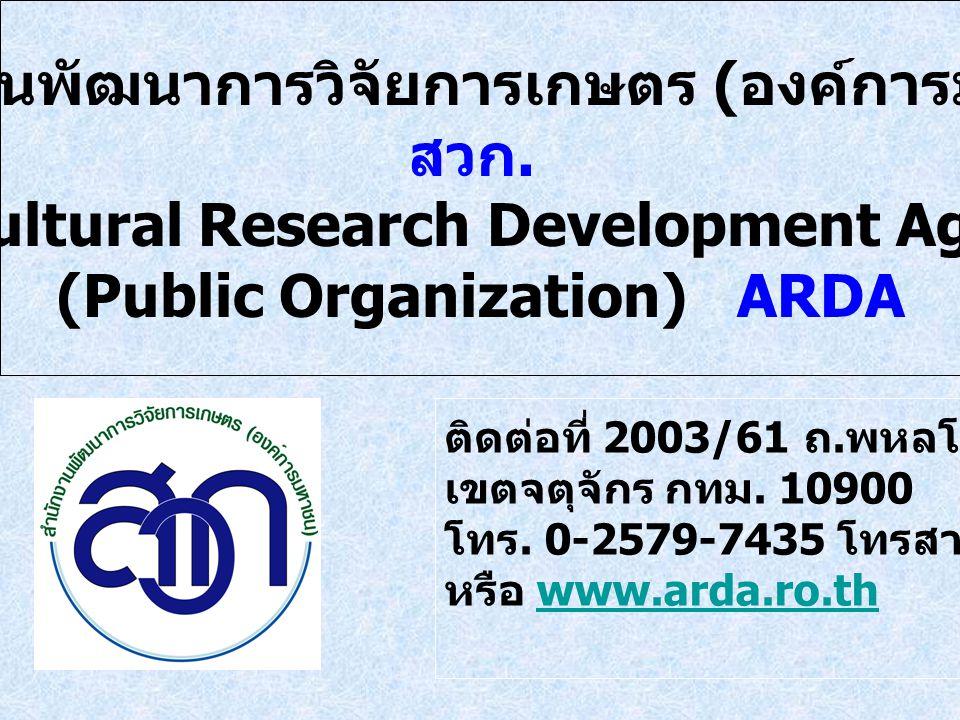 สำนักงานพัฒนาการวิจัยการเกษตร ( องค์การมหาชน ) สวก. Agricultural Research Development Agency (Public Organization) ARDA ติดต่อที่ 2003/61 ถ. พหลโยธิน