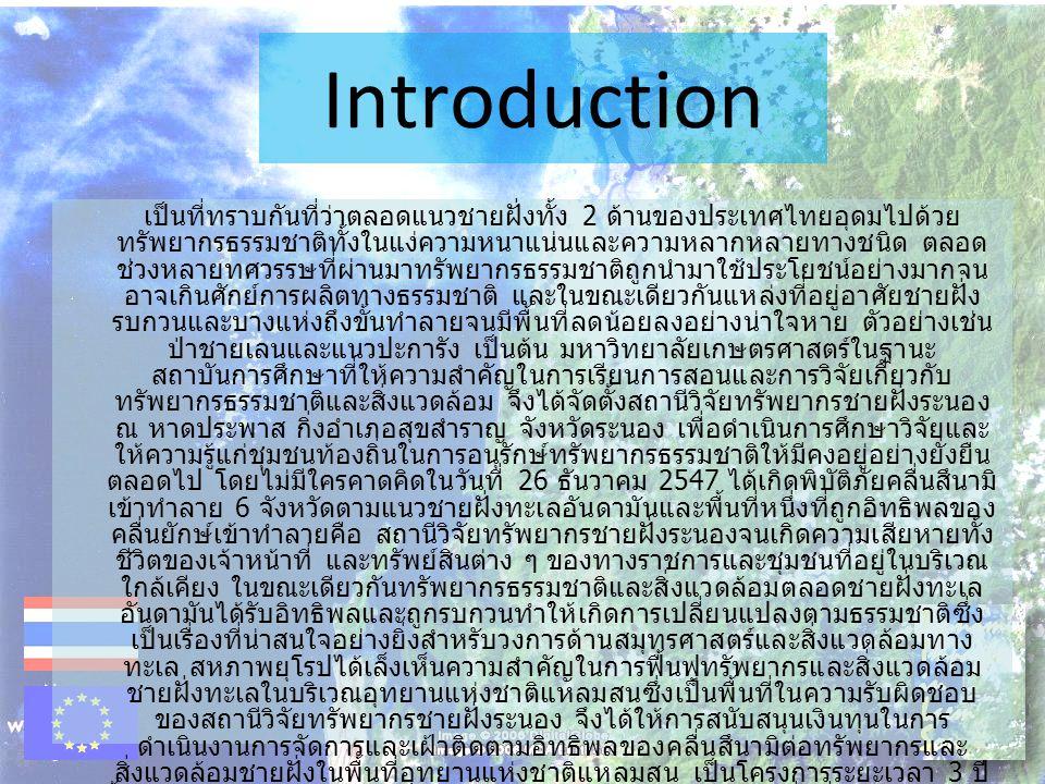 Introduction เป็นที่ทราบกันที่ว่าตลอดแนวชายฝั่งทั้ง 2 ด้านของประเทศไทยอุดมไปด้วย ทรัพยากรธรรมชาติทั้งในแง่ความหนาแน่นและความหลากหลายทางชนิด ตลอด ช่วงหลายทศวรรษที่ผ่านมาทรัพยากรธรรมชาติถูกนำมาใช้ประโยชน์อย่างมากจน อาจเกินศักย์การผลิตทางธรรมชาติ และในขณะเดียวกันแหล่งที่อยู่อาศัยชายฝั่ง รบกวนและบางแห่งถึงขั้นทำลายจนมีพื้นที่ลดน้อยลงอย่างน่าใจหาย ตัวอย่างเช่น ป่าชายเลนและแนวปะการัง เป็นต้น มหาวิทยาลัยเกษตรศาสตร์ในฐานะ สถาบันการศึกษาที่ให้ความสำคัญในการเรียนการสอนและการวิจัยเกี่ยวกับ ทรัพยากรธรรมชาติและสิ่งแวดล้อม จึงได้จัดตั้งสถานีวิจัยทรัพยากรชายฝั่งระนอง ณ หาดประพาส กิ่งอำเภอสุขสำราญ จังหวัดระนอง เพื่อดำเนินการศึกษาวิจัยและ ให้ความรู้แก่ชุมชนท้องถิ่นในการอนุรักษ์ทรัพยากรธรรมชาติให้มีคงอยู่อย่างยั่งยืน ตลอดไป โดยไม่มีใครคาดคิดในวันที่ 26 ธันวาคม 2547 ได้เกิดพิบัติภัยคลื่นสึนามิ เข้าทำลาย 6 จังหวัดตามแนวชายฝั่งทะเลอันดามันและพื้นที่หนึ่งที่ถูกอิทธิพลของ คลื่นยักษ์เข้าทำลายคือ สถานีวิจัยทรัพยากรชายฝั่งระนองจนเกิดความเสียหายทั้ง ชีวิตของเจ้าหน้าที่ และทรัพย์สินต่าง ๆ ของทางราชการและชุมชนที่อยู่ในบริเวณ ใกล้เคียง ในขณะเดียวกันทรัพยากรธรรมชาติและสิ่งแวดล้อมตลอดชายฝั่งทะเล อันดามันได้รับอิทธิพลและถูกรบกวนทำให้เกิดการเปลี่ยนแปลงตามธรรมชาติซึ่ง เป็นเรื่องที่น่าสนใจอย่างยิ่งสำหรับวงการด้านสมุทรศาสตร์และสิ่งแวดล้อมทาง ทะเล สหภาพยุโรปได้เล็งเห็นความสำคัญในการฟื้นฟูทรัพยากรและสิ่งแวดล้อม ชายฝั่งทะเลในบริเวณอุทยานแห่งชาติแหลมสนซึ่งเป็นพื้นที่ในความรับผิดชอบ ของสถานีวิจัยทรัพยากรชายฝั่งระนอง จึงได้ให้การสนับสนุนเงินทุนในการ ดำเนินงานการจัดการและเฝ้าติดตามอิทธิพลของคลื่นสึนามิต่อทรัพยากรและ สิ่งแวดล้อมชายฝั่งในพื้นที่อุทยานแห่งชาติแหลมสน เป็นโครงการระยะเวลา 3 ปี ตั้งแต่เดือนกุมภาพันธ์ 2549 ภายใต้โครงการดังกล่าวกิจกรรมหนึ่งที่สำคัญ คือ การ สัมมนาเชิงปฏิบัติการ เรื่อง แนวทางการจัดการทรัพยากรชายฝั่งที่เหมาะสม (Approaches to Coastal Zone Management) เพื่อเปิดโอกาสให้นักวิชาการ และผู้บริหารที่เกี่ยวข้องทางด้านทรัพยากรธรรมชาติและสิ่งแวดล้อมได้ปรึกษาและ แลกเปลี่ยนความรู้และความคิดเห็นในการนำไปใช้ในการจัดการ ทรัพยากรธรรมชาติและสิ่งแวดล้อมชายฝั่งทะเลได้อย่างเหมาะสม ซึ่งผลจากการ จัดการอย่างถูก