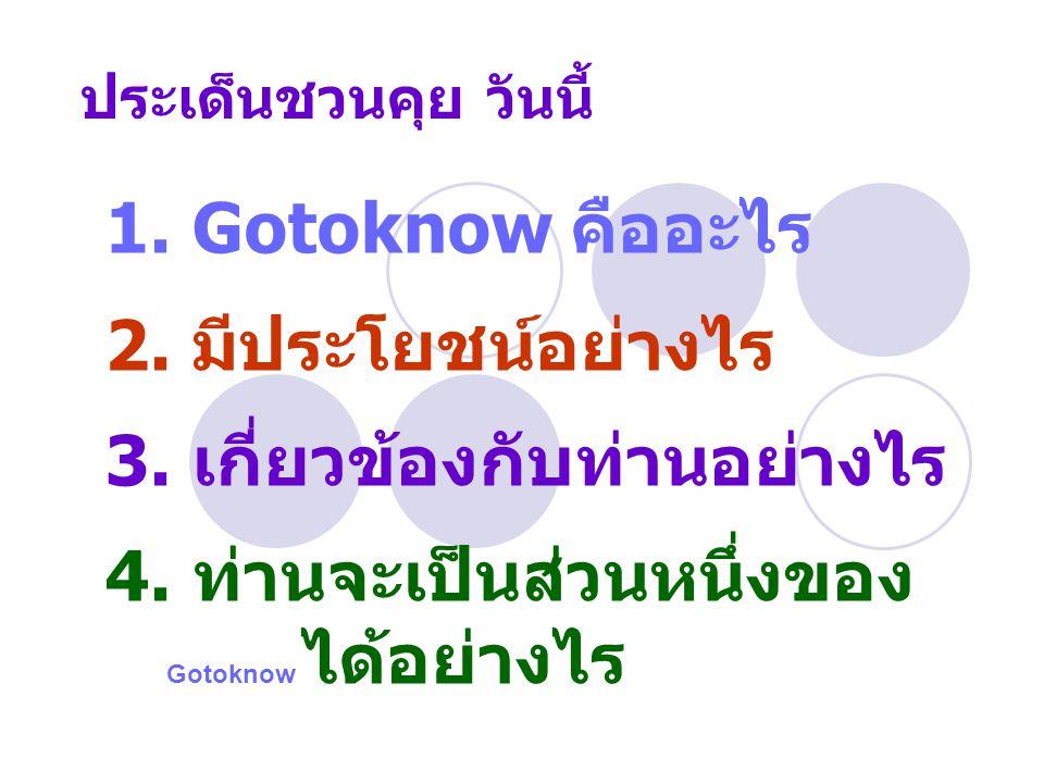 ประเด็นชวนคุย วันนี้ 1. Gotoknow คืออะไร 2. มีประโยชน์อย่างไร 3. เกี่ยวข้องกับท่านอย่างไร 4. ท่านจะเป็นส่วนหนึ่งของ Gotoknow ได้อย่างไร