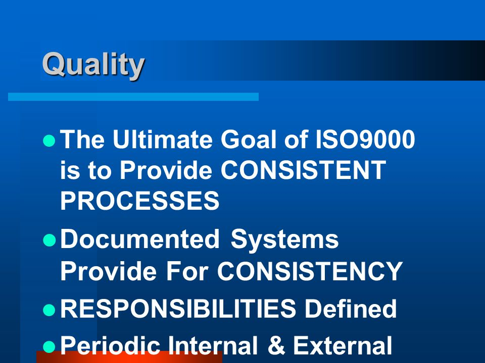 Quality The Ultimate Goal of ISO9000 is to Provide CONSISTENT PROCESSES Documented Systems Provide For CONSISTENCY RESPONSIBILITIES Defined Periodic Internal & External Audits Ensure Systems are Working
