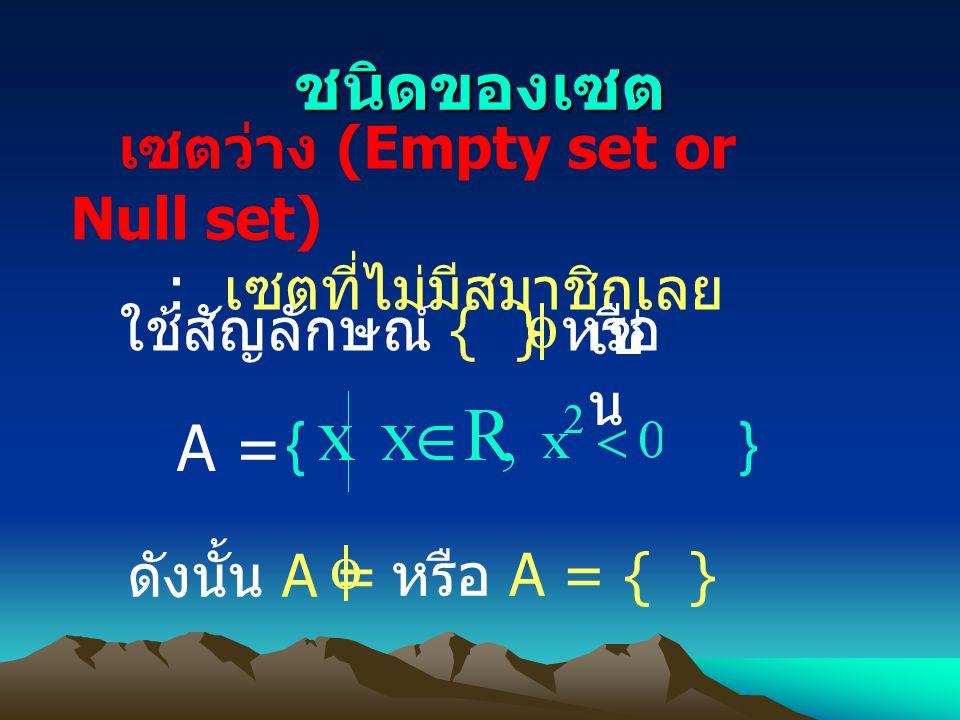 เซตว่าง (Empty set or Null set) : เซตที่ไม่มีสมาชิกเลย ใช้สัญลักษณ์ { } หรือ เช่ น { A = } ดังนั้น A = หรือ A = { } ชนิดของเซต