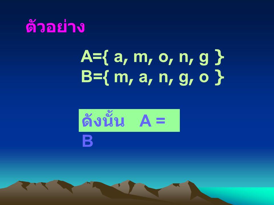 A={ a, m, o, n, g } B={ m, a, n, g, o } ตัวอย่าง ดังนั้น A = B