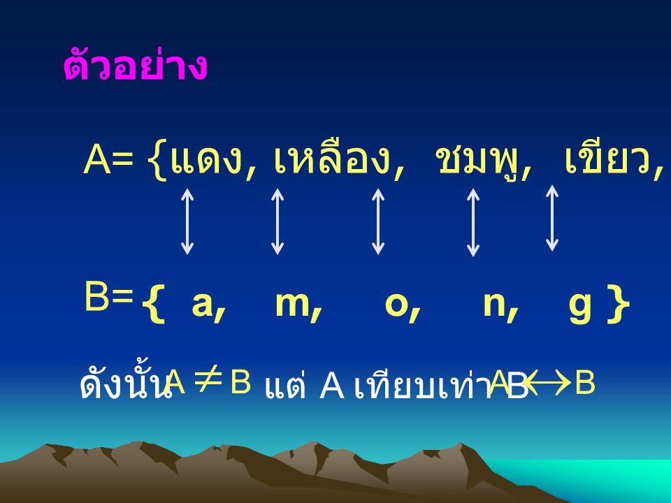 { แดง, เหลือง, ชมพู, เขียว, ดำ } B= { a, m, o, n, g } A= ตัวอย่าง ดังนั้น แต่ A เทียบเท่า B A B