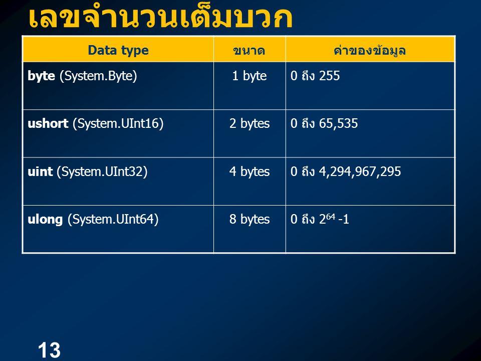 13 เลขจำนวนเต็มบวก Data type ขนาดค่าของข้อมูล byte (System.Byte)1 byte0 ถึง 255 ushort (System.UInt16)2 bytes0 ถึง 65,535 uint (System.UInt32)4 bytes0