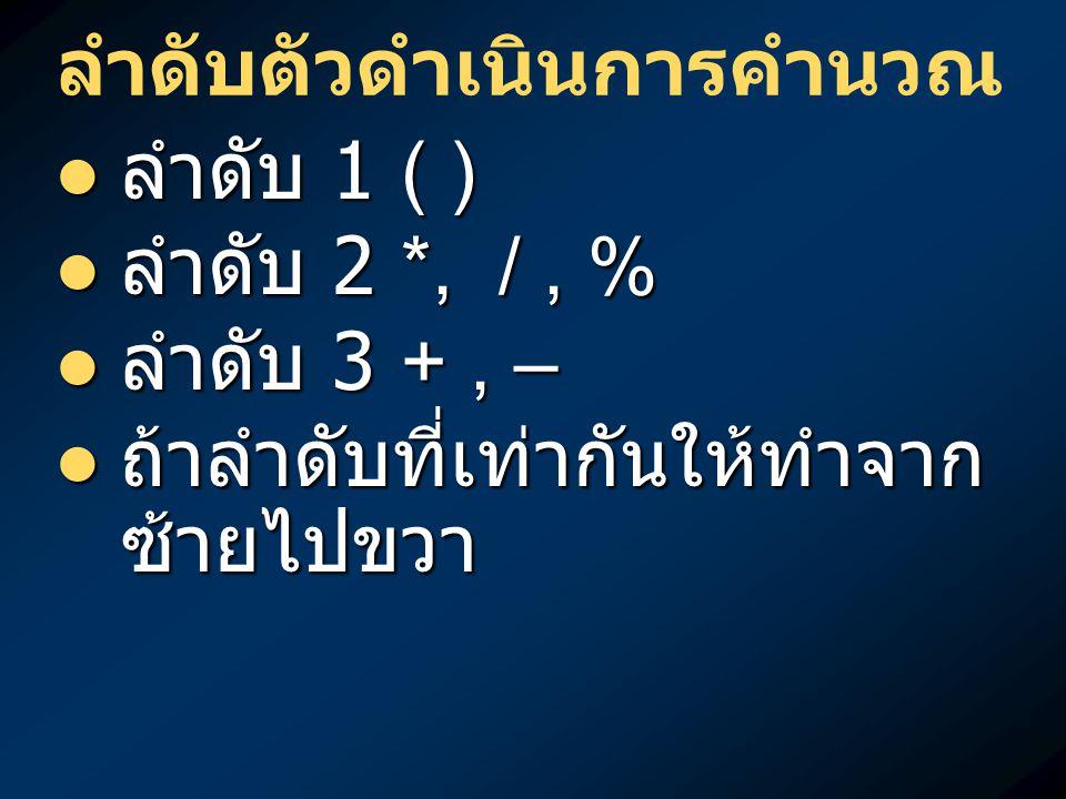 ลำดับตัวดำเนินการคำนวณ ลำดับ 1 ( ) ลำดับ 1 ( ) ลำดับ 2 *, /, % ลำดับ 2 *, /, % ลำดับ 3 +, – ลำดับ 3 +, – ถ้าลำดับที่เท่ากันให้ทำจาก ซ้ายไปขวา ถ้าลำดับ