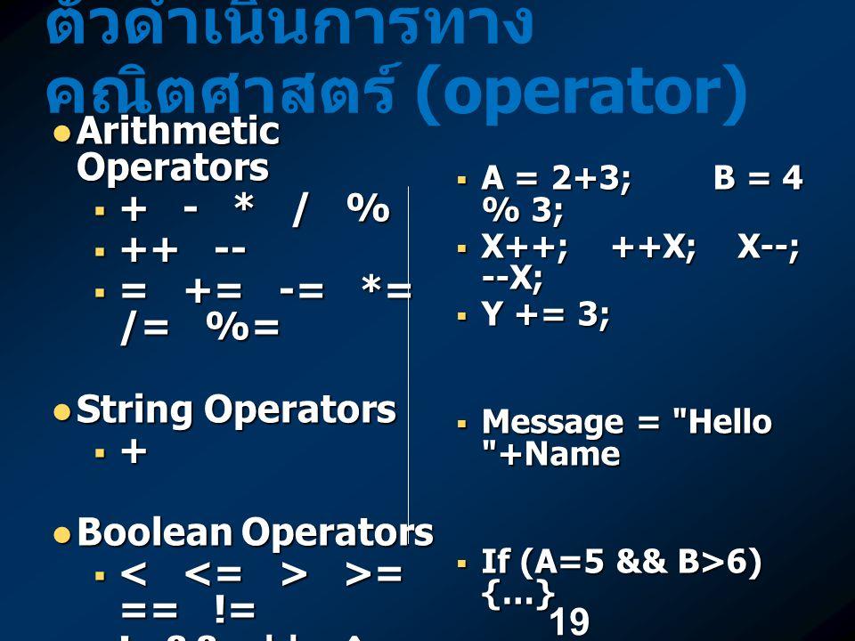 19 ตัวดำเนินการทาง คณิตศาสตร์ (operator) Arithmetic Operators Arithmetic Operators  + - * / %  ++ --  = += -= *= /= %= String Operators String Oper
