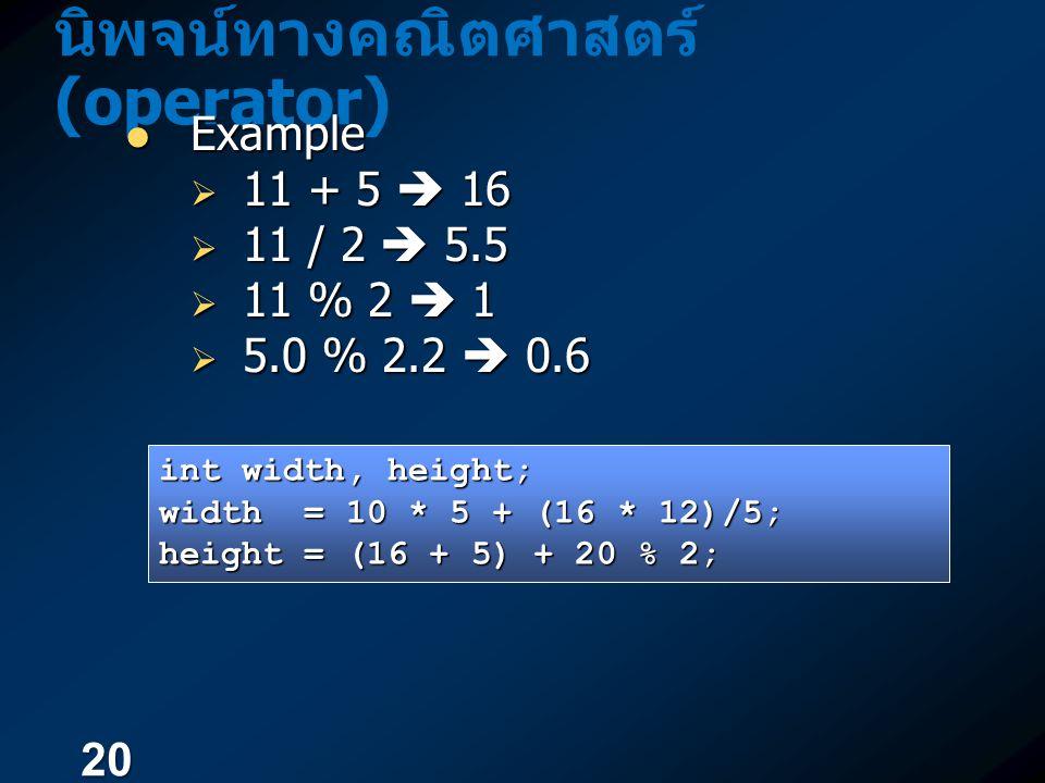 20 นิพจน์ทางคณิตศาสตร์ (operator) Example Example  11 + 5  16  11 / 2  5.5  11 % 2  1  5.0 % 2.2  0.6 int width, height; width = 10 * 5 + (16