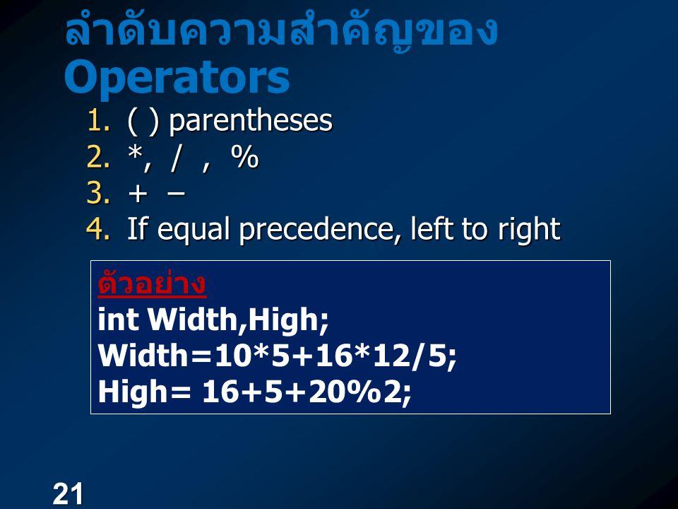 21 ลำดับความสำคัญของ Operators  ( ) parentheses  *, /, %  + –  If equal precedence, left to right ตัวอย่าง int Width,High; Width=10*5+16*12/5;