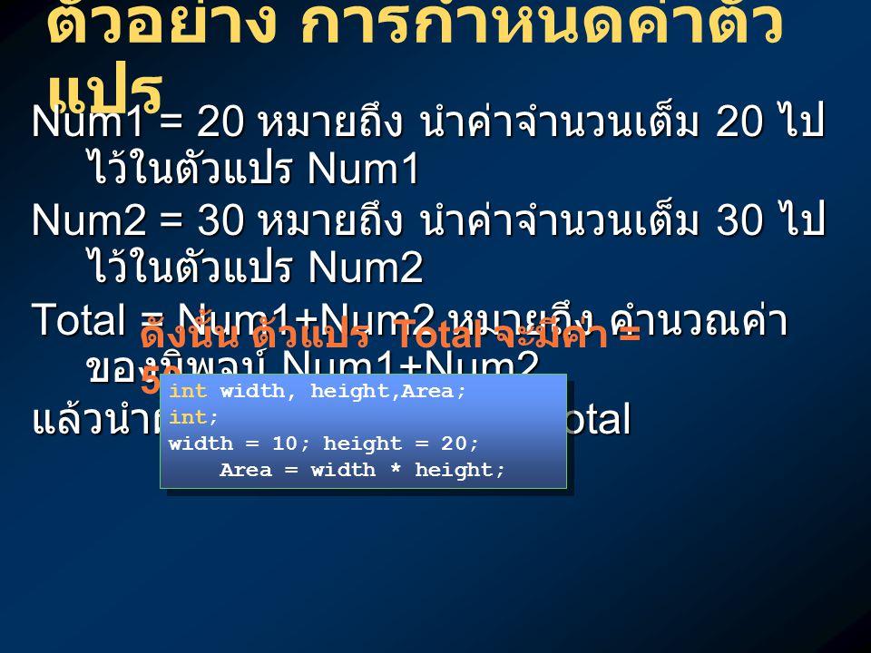 ตัวอย่าง การกำหนดค่าตัว แปร Num1 = 20 หมายถึง นำค่าจำนวนเต็ม 20 ไป ไว้ในตัวแปร Num1 Num2 = 30 หมายถึง นำค่าจำนวนเต็ม 30 ไป ไว้ในตัวแปร Num2 Total = Nu