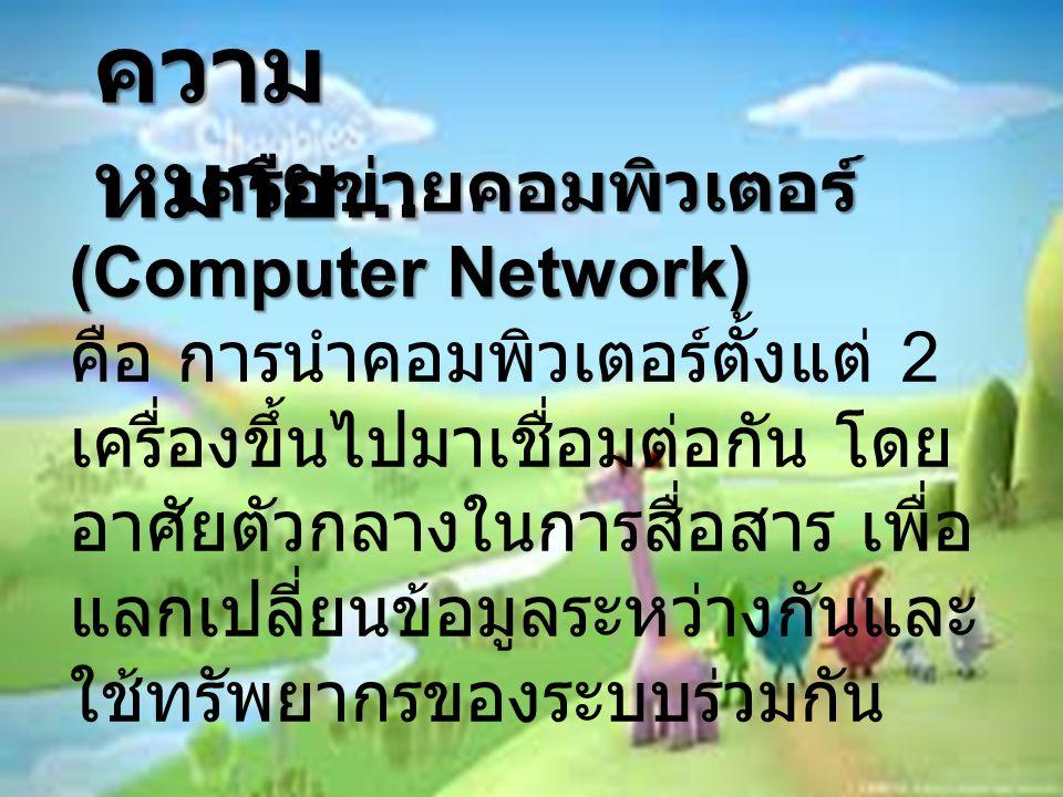 ความ หมาย... เครือข่ายคอมพิวเตอร์ (Computer Network) คือ การนำคอมพิวเตอร์ตั้งแต่ 2 เครื่องขึ้นไปมาเชื่อมต่อกัน โดย อาศัยตัวกลางในการสื่อสาร เพื่อ แลกเ