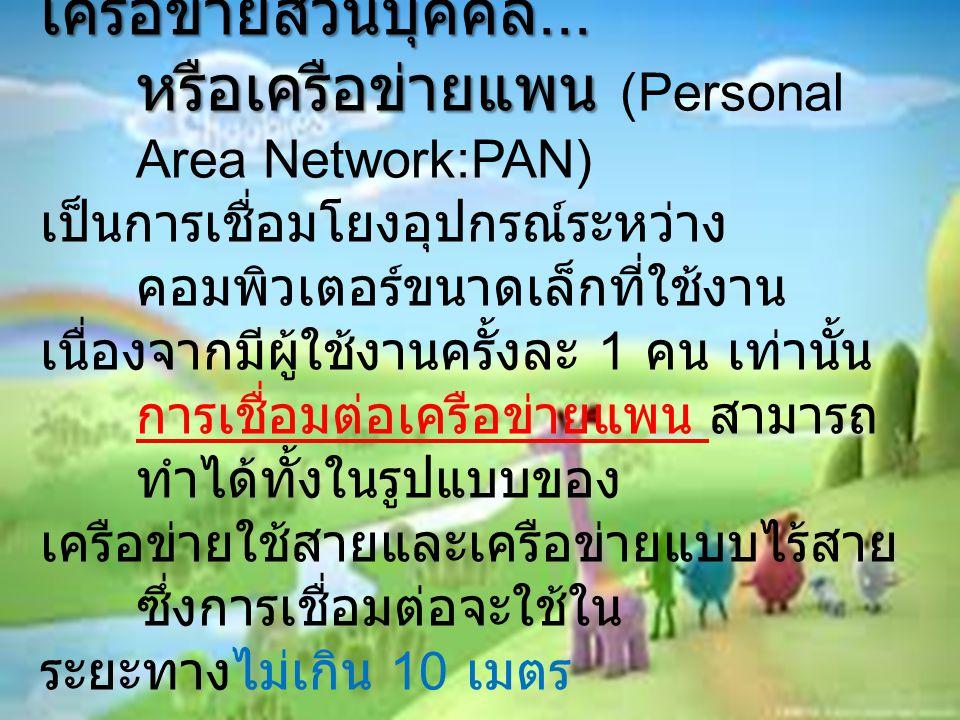 เครือข่ายส่วนบุคคล... หรือเครือข่ายแพน หรือเครือข่ายแพน (Personal Area Network:PAN) เป็นการเชื่อมโยงอุปกรณ์ระหว่าง คอมพิวเตอร์ขนาดเล็กที่ใช้งาน เนื่อง