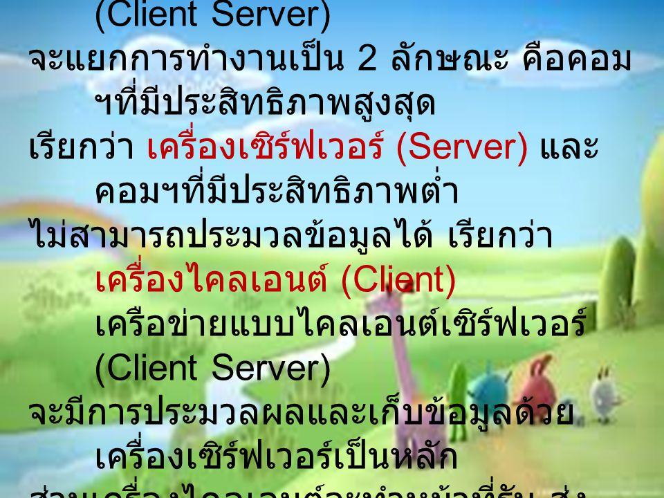 เครือข่ายแลน... ต่ออีกนิด 2. เครือข่ายแบบไคลเอนต์เซิร์ฟเวอร์ (Client Server) จะแยกการทำงานเป็น 2 ลักษณะ คือคอม ฯที่มีประสิทธิภาพสูงสุด เรียกว่า เครื่อ