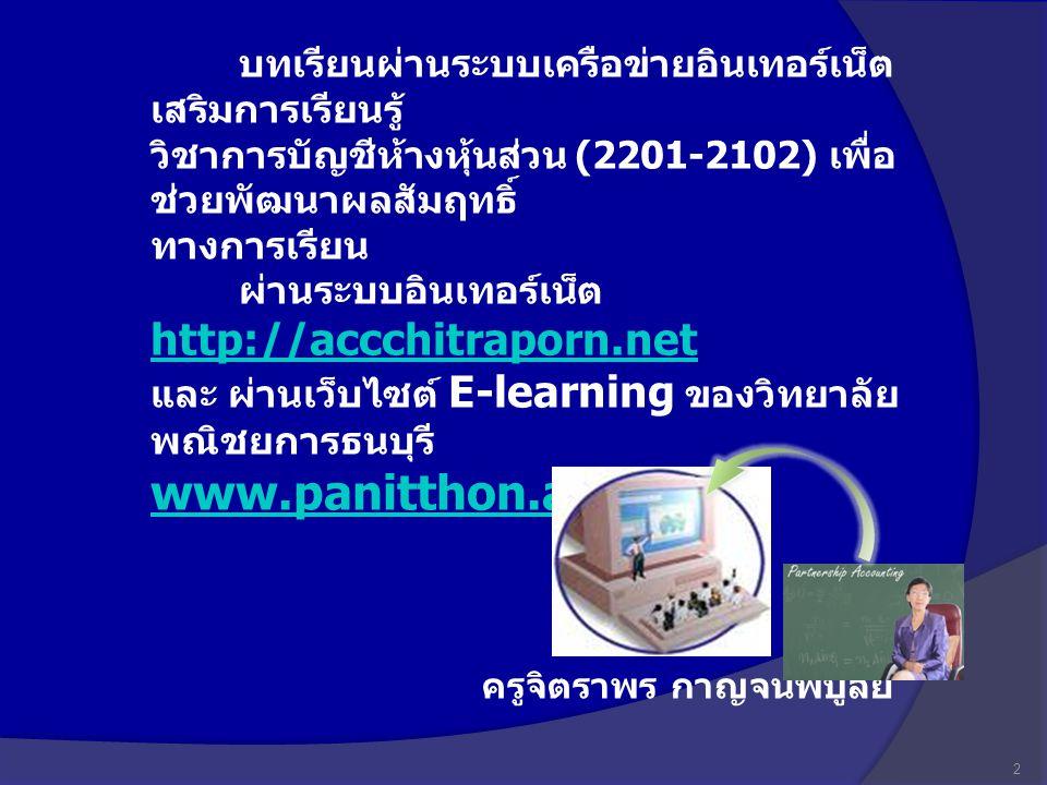 บทเรียนผ่านระบบเครือข่ายอินเทอร์เน็ต เสริมการเรียนรู้ วิชาการบัญชีห้างหุ้นส่วน (2201-2102) เพื่อ ช่วยพัฒนาผลสัมฤทธิ์ ทางการเรียน ผ่านระบบอินเทอร์เน็ต http://accchitraporn.net และ ผ่านเว็บไซต์ E-learning ของวิทยาลัย พณิชยการธนบุรี www.panitthon.ac.th http://accchitraporn.net www.panitthon.ac.th 2 ครูจิตราพร กาญจนพิบูลย์