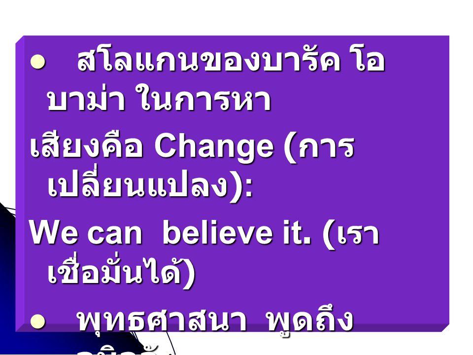 สโลแกนของบารัค โอ บาม่า ในการหา สโลแกนของบารัค โอ บาม่า ในการหา เสียงคือ Change ( การ เปลี่ยนแปลง ): We can believe it. ( เรา เชื่อมั่นได้ ) พุทธศาสนา