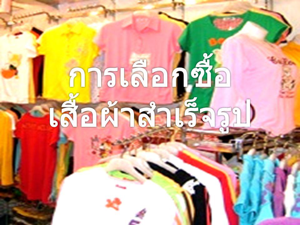 การเลือกซื้อเสื้อผ้าสำเร็จรูป ในปัจจุบันเสื้อผ้า สำเร็จรูปได้รับความนิยม อย่างกว้างขวาง เนื่องจาก สามารถเลือกแบบ สี ขนาดได้ตามความพอใจ ทั้งยังมีราคาถูกและสะดวก รวดเร็วกว่าการจ้างตัด ดังนั้นการเลือกซื้อเสื้อผ้า สำเร็จรูปควรพิจารณาจาก สิ่งต่อไปนี้