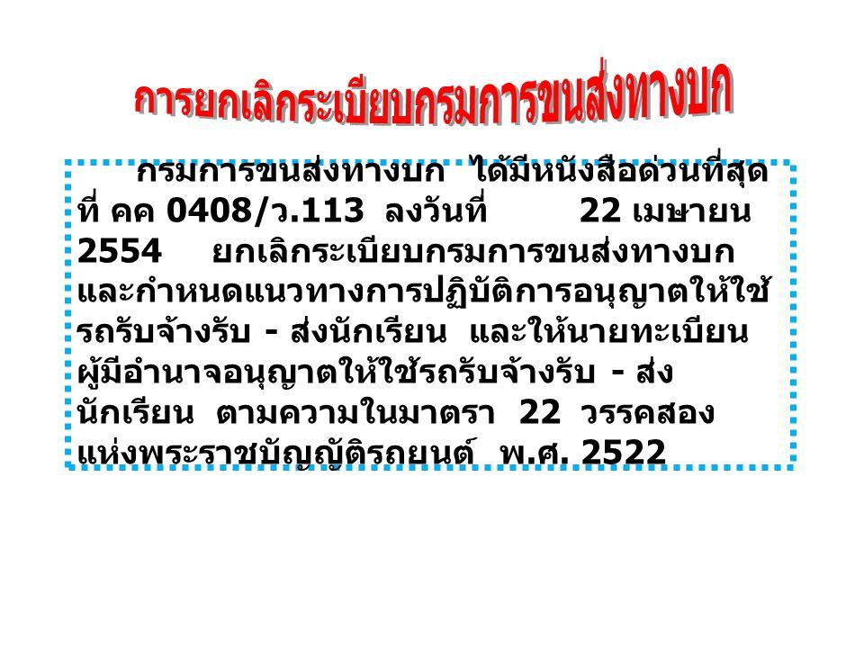กรมการขนส่งทางบก ได้มีหนังสือด่วนที่สุด ที่ คค 0408/ ว.113 ลงวันที่ 22 เมษายน 2554 ยกเลิกระเบียบกรมการขนส่งทางบก และกำหนดแนวทางการปฏิบัติการอนุญาตให้ใช้ รถรับจ้างรับ - ส่งนักเรียน และให้นายทะเบียน ผู้มีอำนาจอนุญาตให้ใช้รถรับจ้างรับ - ส่ง นักเรียน ตามความในมาตรา 22 วรรคสอง แห่งพระราชบัญญัติรถยนต์ พ.