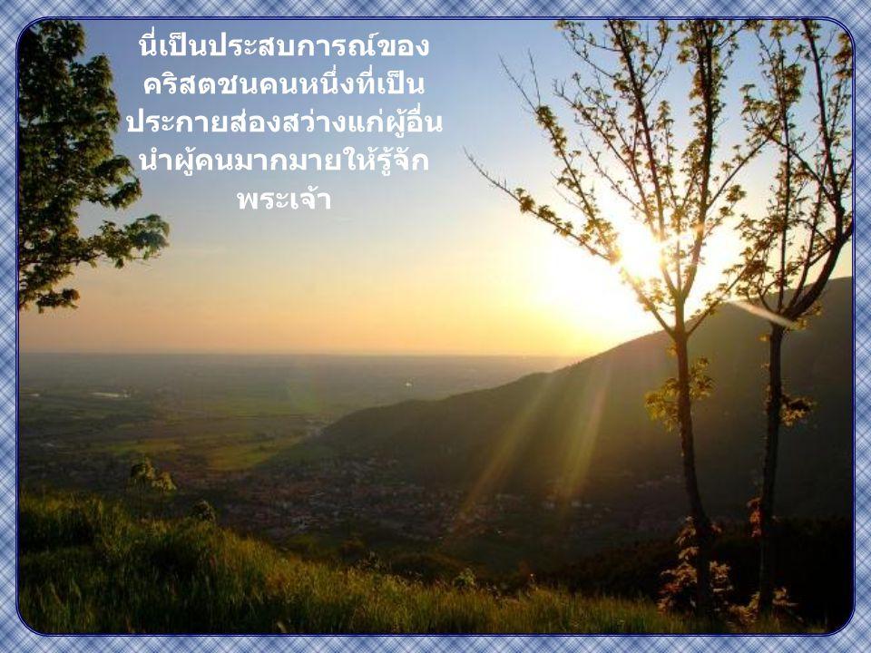 """""""แสงสว่างของท่านต้อง ส่องแสงต่อหน้ามนุษย์ เพื่อคนทั้งหลายจะได้ เห็นกิจการดีของท่าน และสรรเสริญพระบิดา ของท่านผู้สถิตใน สวรรค์"""" ( มธ. 5,16)"""