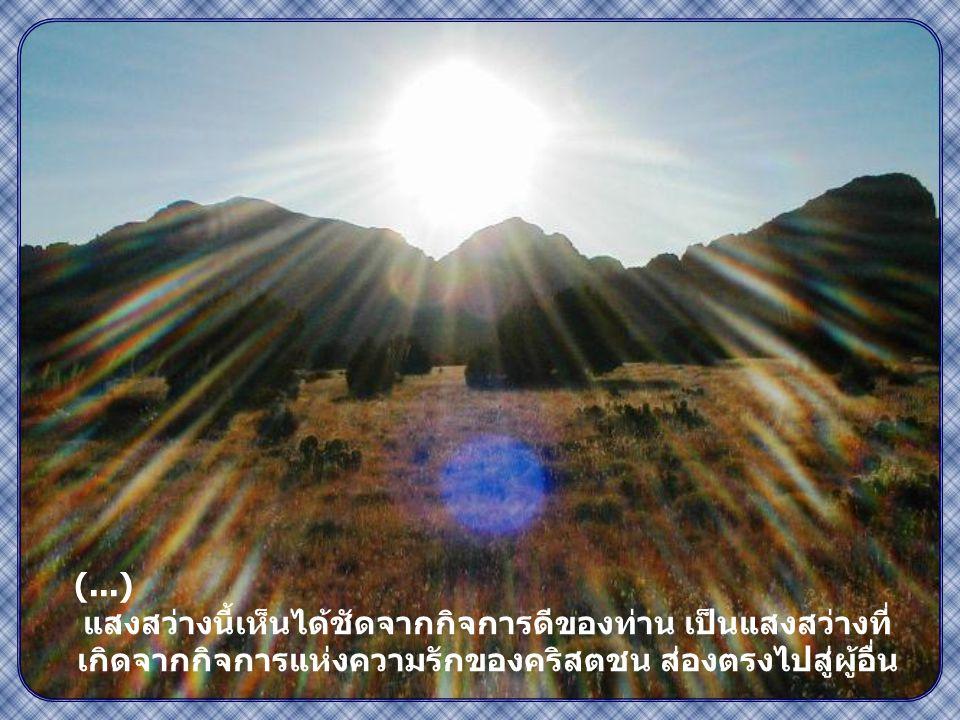 """"""" แสงสว่างของท่านต้อง ส่องแสงต่อหน้ามนุษย์ เพื่อคนทั้งหลายจะได้ เห็นกิจการดีของท่าน และสรรเสริญพระบิดา ของท่านผู้สถิตใน สวรรค์ """" ( มธ 5,16)"""