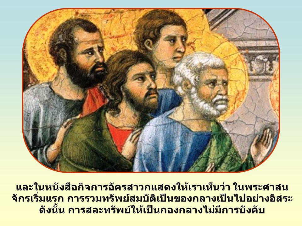 และในหนังสือกิจการอัครสาวกแสดงให้เราเห็นว่า ในพระศาสน จักรเริ่มแรก การรวมทรัพย์สมบัติเป็นของกลางเป็นไปอย่างอิสระ ดังนั้น การสละทรัพย์ให้เป็นกองกลางไม่มีการบังคับ
