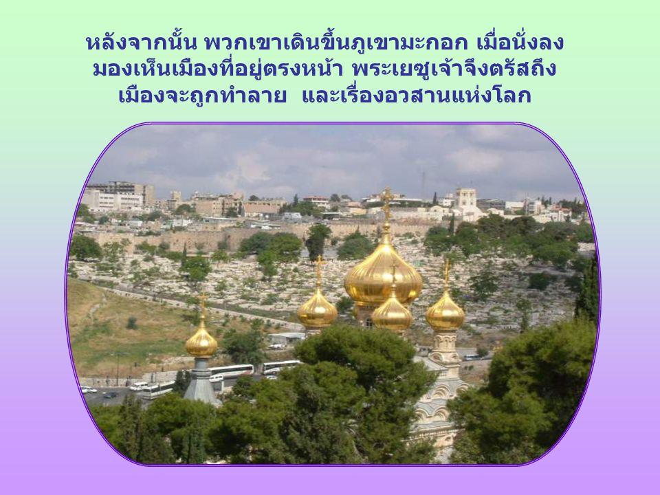 หลังจากนั้น พวกเขาเดินขึ้นภูเขามะกอก เมื่อนั่งลง มองเห็นเมืองที่อยู่ตรงหน้า พระเยซูเจ้าจึงตรัสถึง เมืองจะถูกทำลาย และเรื่องอวสานแห่งโลก