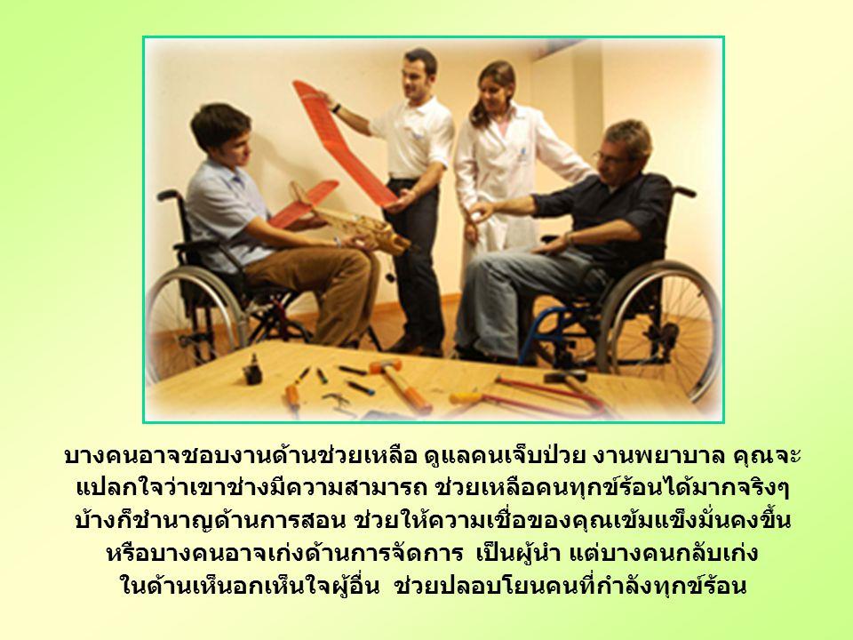 บางคนอาจชอบงานด้านช่วยเหลือ ดูแลคนเจ็บป่วย งานพยาบาล คุณจะ แปลกใจว่าเขาช่างมีความสามารถ ช่วยเหลือคนทุกข์ร้อนได้มากจริงๆ บ้างก็ชำนาญด้านการสอน ช่วยให้ความเชื่อของคุณเข้มแข็งมั่นคงขึ้น หรือบางคนอาจเก่งด้านการจัดการ เป็นผู้นำ แต่บางคนกลับเก่ง ในด้านเห็นอกเห็นใจผู้อื่น ช่วยปลอบโยนคนที่กำลังทุกข์ร้อน