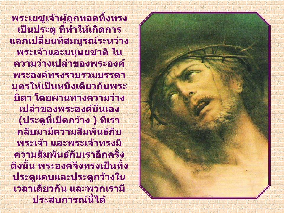 ช่วงชีวิตตอนไหนของ พระเยซูเจ้าทรงเป็น ประตูที่เปิดกว้าง เปิดสู่ องค์พระตรีเอกภาพ ในตอนที่ดูเหมือนว่า ประตูสวรรค์ได้ปิดสำหรับ พระองค์ เป็นเวลานั้นที่ พระองค์กลับกลายเป็น ประตูเปิดกว้างให้กับเรา ทุกคนเข้าสู่สวรรค์ได้
