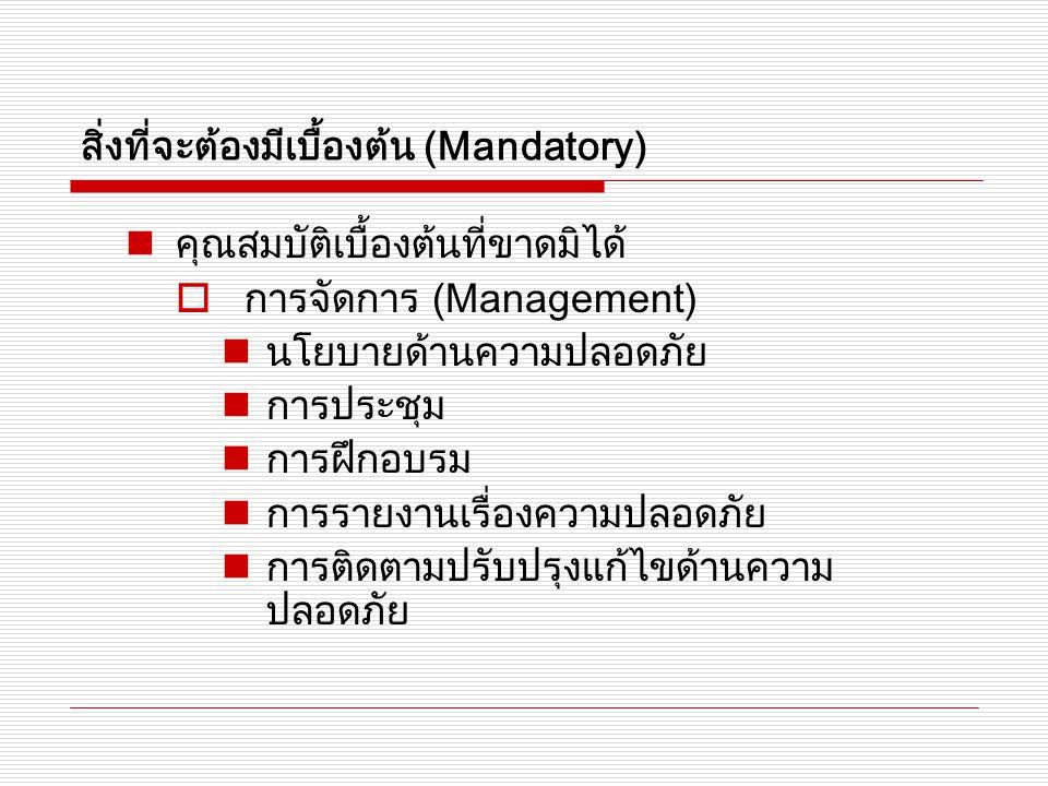 สิ่งที่จะต้องมีเบื้องต้น (Mandatory) คุณสมบัติเบื้องต้นที่ขาดมิได้  การจัดการ (Management) นโยบายด้านความปลอดภัย การประชุม การฝึกอบรม การรายงานเรื่องความปลอดภัย การติดตามปรับปรุงแก้ไขด้านความ ปลอดภัย