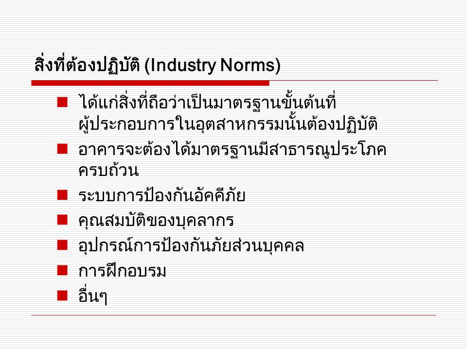 สิ่งที่ต้องปฏิบัติ (Industry Norms) ได้แก่สิ่งที่ถือว่าเป็นมาตรฐานขั้นต้นที่ ผู้ประกอบการในอุตสาหกรรมนั้นต้องปฏิบัติ อาคารจะต้องได้มาตรฐานมีสาธารณูประโภค ครบถ้วน ระบบการป้องกันอัคคีภัย คุณสมบัติของบุคลากร อุปกรณ์การป้องกันภัยส่วนบุคคล การฝึกอบรม อื่นๆ