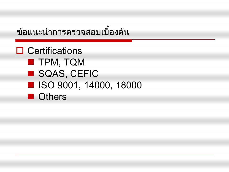 ข้อแนะนำการตรวจสอบเบื้องต้น  Certifications TPM, TQM SQAS, CEFIC ISO 9001, 14000, 18000 Others