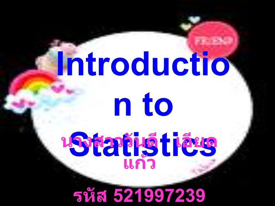 Introductio n to Statistics นางสาววันดี เอียด แก้ว รหัส 521997239