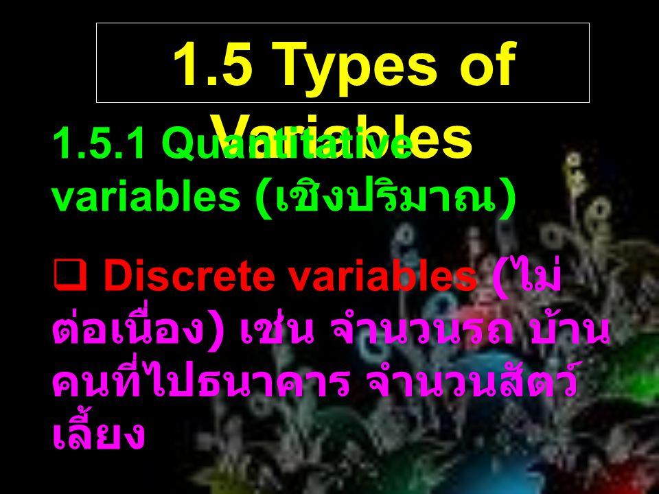 1.5 Types of Variables 1.5.1 Quantitative variables ( เชิงปริมาณ )  Discrete variables ( ไม่ ต่อเนื่อง ) เช่น จำนวนรถ บ้าน คนที่ไปธนาคาร จำนวนสัตว์ เ