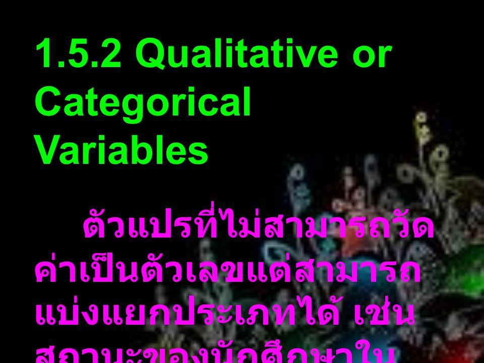1.5.2 Qualitative or Categorical Variables ตัวแปรที่ไม่สามารถวัด ค่าเป็นตัวเลขแต่สามารถ แบ่งแยกประเภทได้ เช่น สถานะของนักศึกษาใน วิทยาลัย เพศของบุคคล