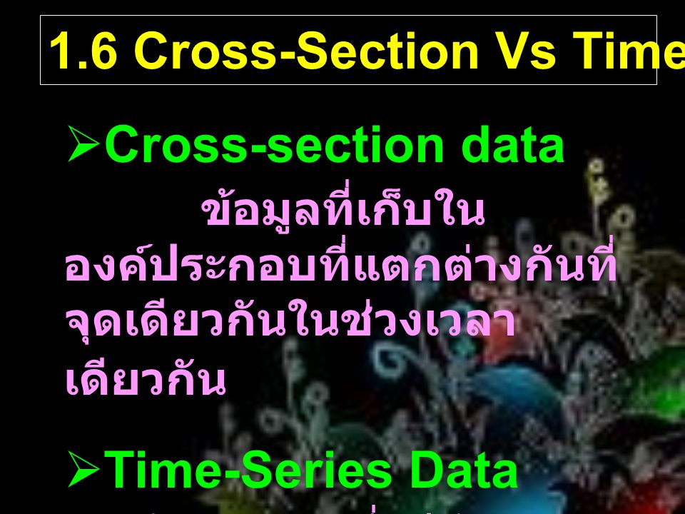 1.6 Cross-Section Vs Time-Series Data  Cross-section data ข้อมูลที่เก็บใน องค์ประกอบที่แตกต่างกันที่ จุดเดียวกันในช่วงเวลา เดียวกัน  Time-Series Dat