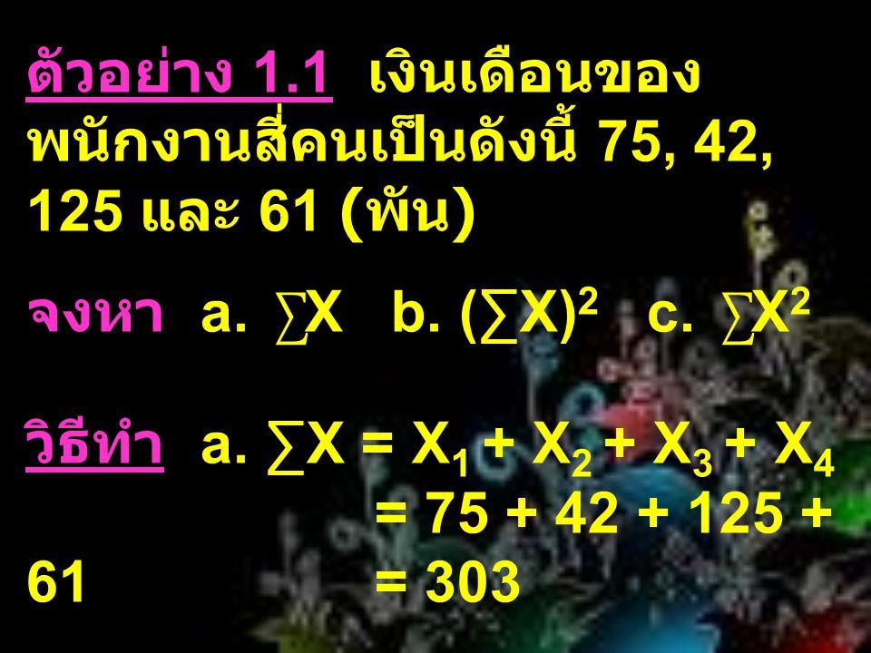 ตัวอย่าง 1.1 เงินเดือนของ พนักงานสี่คนเป็นดังนี้ 75, 42, 125 และ 61 ( พัน ) จงหา a. ∑ X b. (∑X) 2 c. ∑ X 2 วิธีทำ a. ∑X = X 1 + X 2 + X 3 + X 4 = 75 +