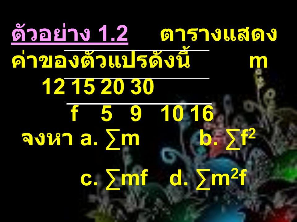ตัวอย่าง 1.2 ตารางแสดง ค่าของตัวแปรดังนี้ m 12152030 f591016 จงหา a. ∑mb. ∑f 2 c. ∑mfd. ∑m 2 f