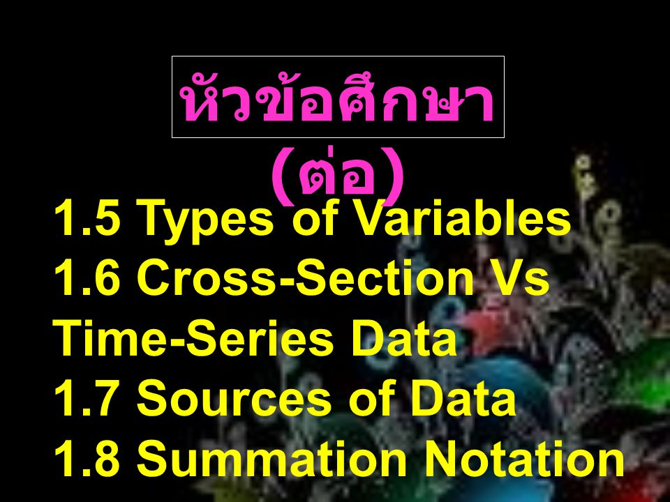 1.5 Types of Variables 1.6 Cross-Section Vs Time-Series Data 1.7 Sources of Data 1.8 Summation Notation หัวข้อศึกษา ( ต่อ )