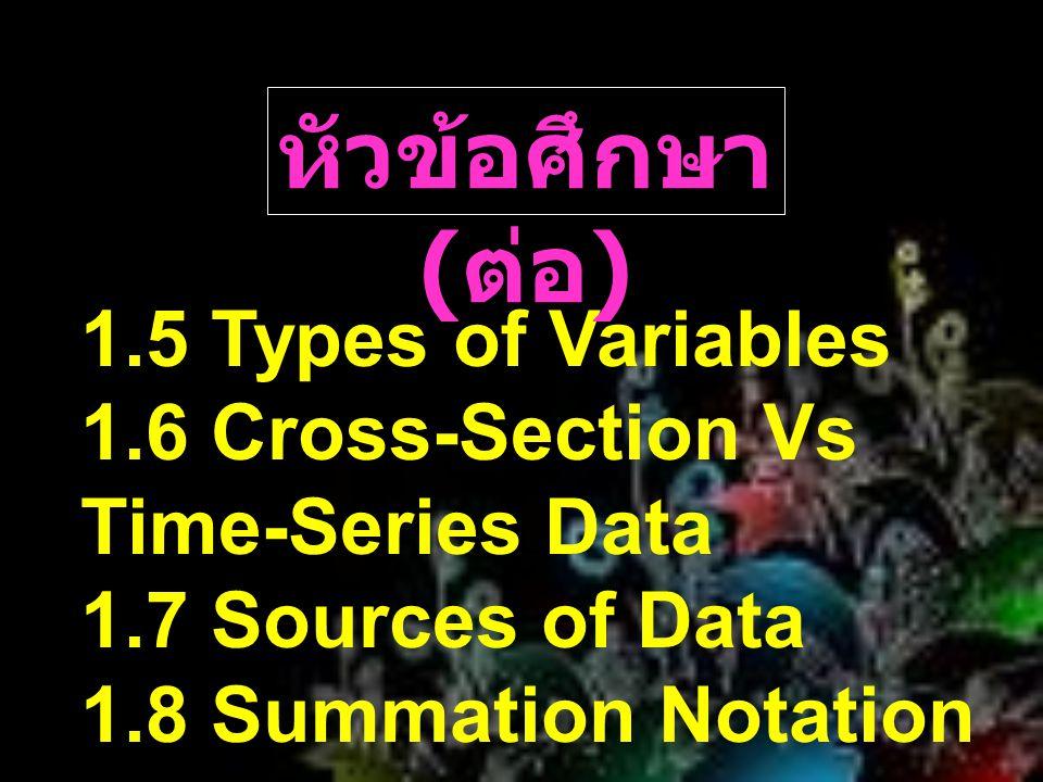 1.6 Cross-Section Vs Time-Series Data  Cross-section data ข้อมูลที่เก็บใน องค์ประกอบที่แตกต่างกันที่ จุดเดียวกันในช่วงเวลา เดียวกัน  Time-Series Data ข้อมูลชุดหนึ่งมีข้อมูล เกี่ยวกับองค์ประกอบเดียวกัน ในช่วงเวลาที่แตกต่างกัน