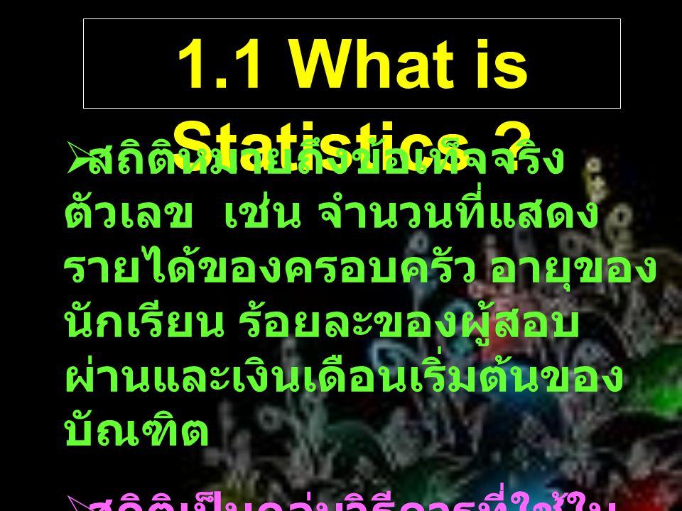 1.1 What is Statistics ?  สถิติหมายถึงข้อเท็จจริง ตัวเลข เช่น จำนวนที่แสดง รายได้ของครอบครัว อายุของ นักเรียน ร้อยละของผู้สอบ ผ่านและเงินเดือนเริ่มต้