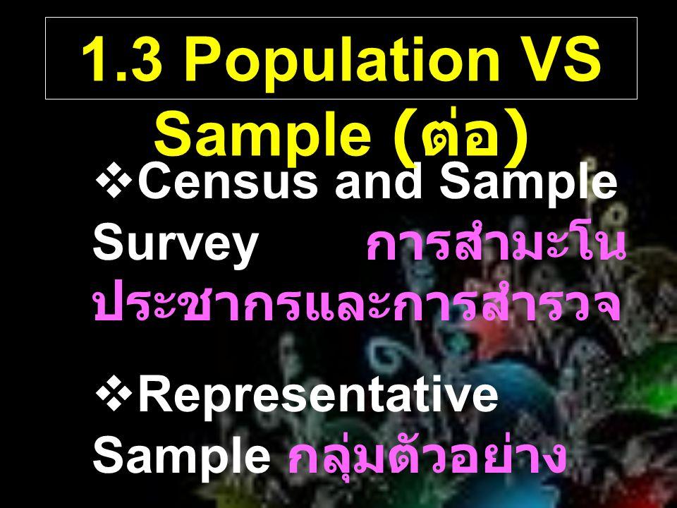  Census and Sample Survey การสำมะโน ประชากรและการสำรวจ  Representative Sample กลุ่มตัวอย่าง  Random Sample ตัวอย่างสุ่ม 1.3 Population VS Sample (