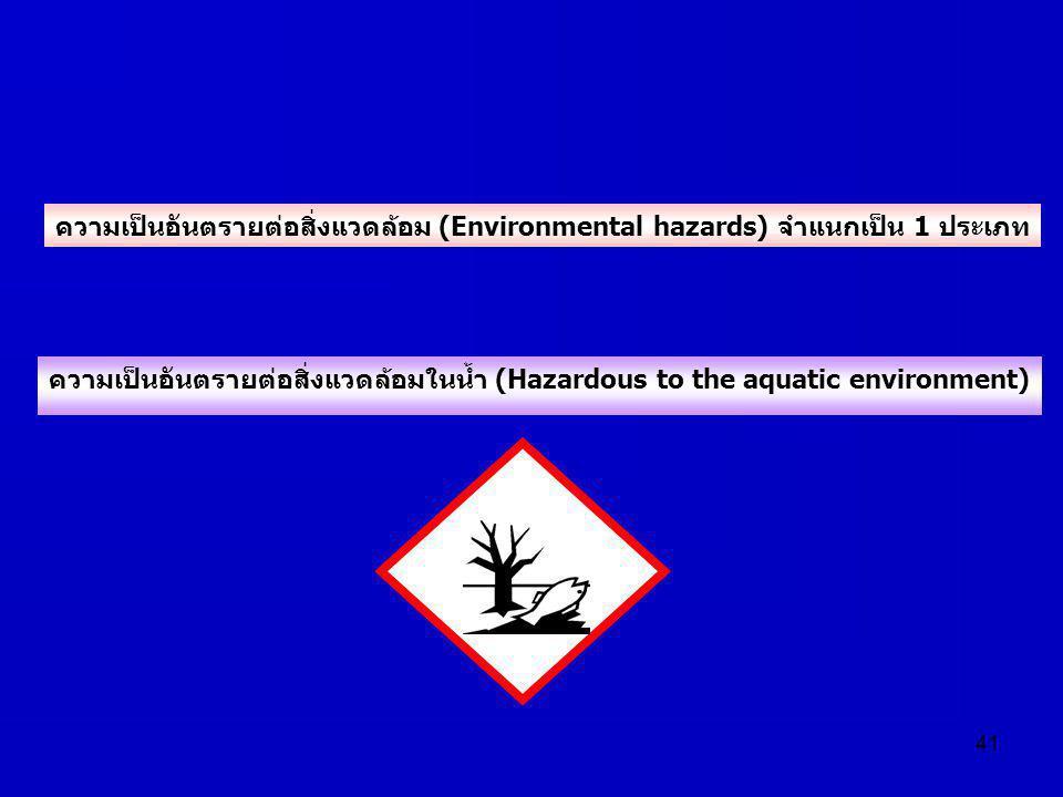 41 ความเป็นอันตรายต่อสิ่งแวดล้อมในน้ำ (Hazardous to the aquatic environment) ความเป็นอันตรายต่อสิ่งแวดล้อม (Environmental hazards) จำแนกเป็น 1 ประเภท