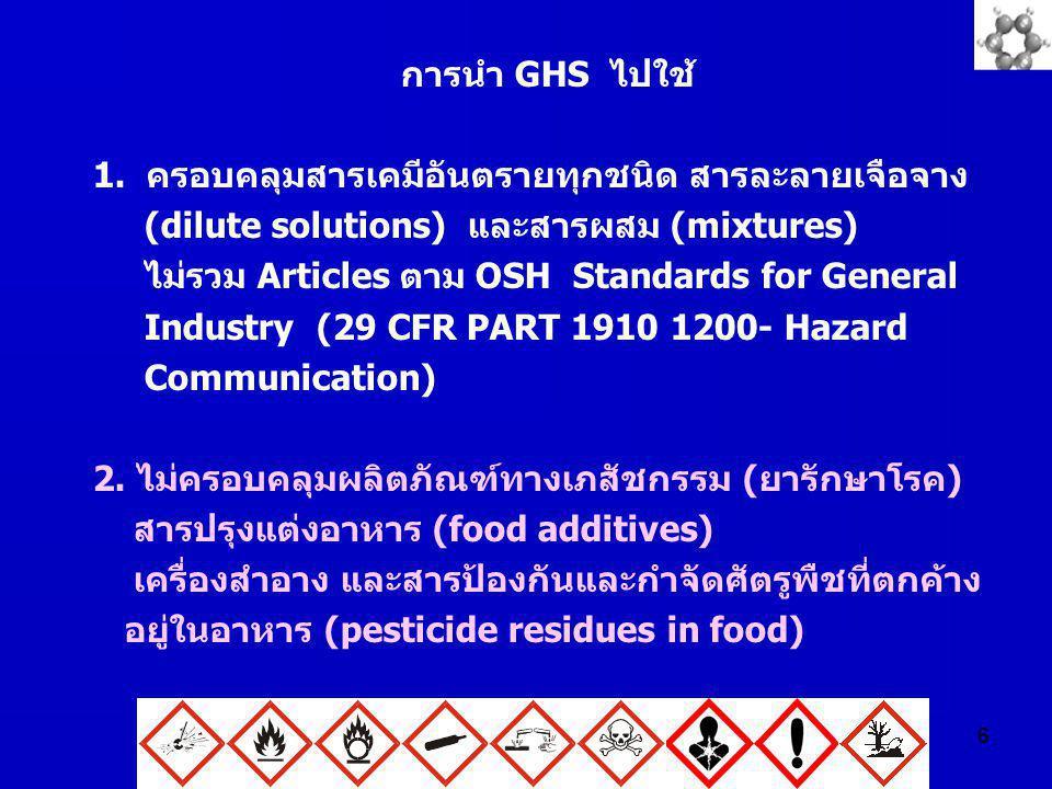 6 การนำ GHS ไปใช้ 1. ครอบคลุมสารเคมีอันตรายทุกชนิด สารละลายเจือจาง (dilute solutions) และสารผสม (mixtures) ไม่รวม Articles ตาม OSH Standards for Gener