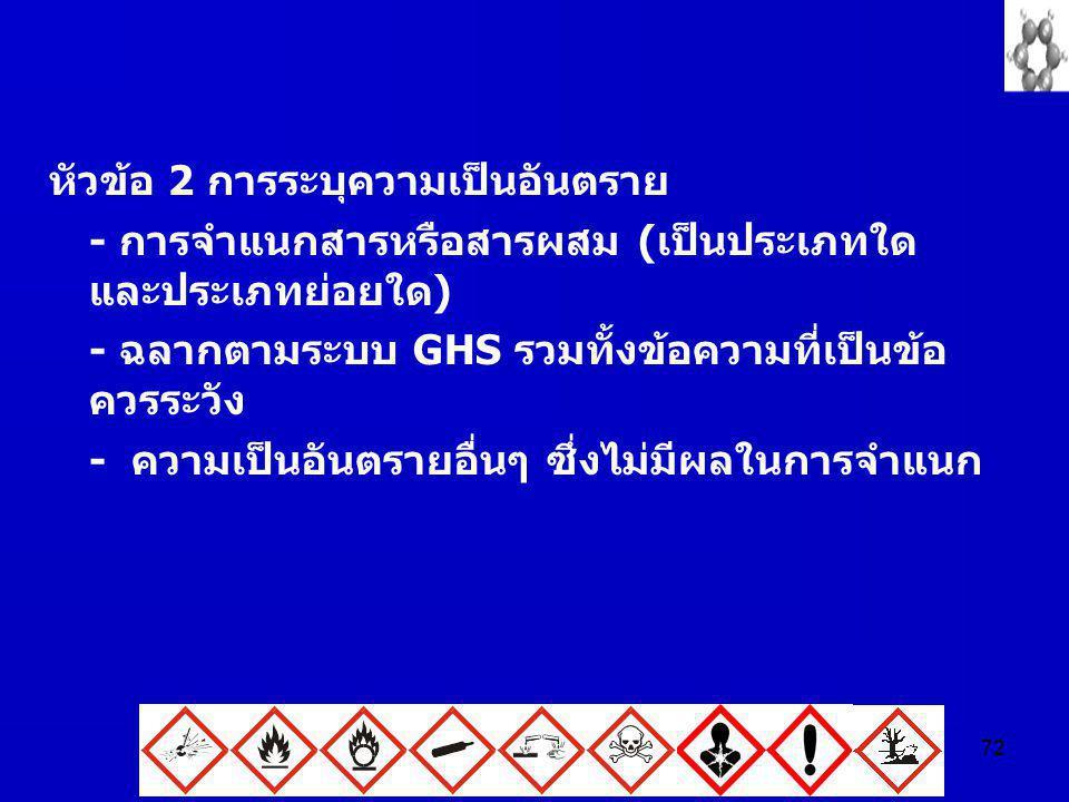 72 หัวข้อ 2 การระบุความเป็นอันตราย - การจำแนกสารหรือสารผสม (เป็นประเภทใด และประเภทย่อยใด) - ฉลากตามระบบ GHS รวมทั้งข้อความที่เป็นข้อ ควรระวัง - ความเป