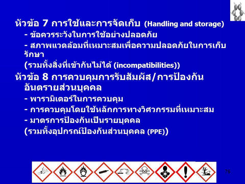 76 หัวข้อ 7 การใช้และการจัดเก็บ (Handling and storage) - ข้อควรระวังในการใช้อย่างปลอดภัย - สภาพแวดล้อมที่เหมาะสมเพื่อความปลอดภัยในการเก็บ รักษา (รวมทั