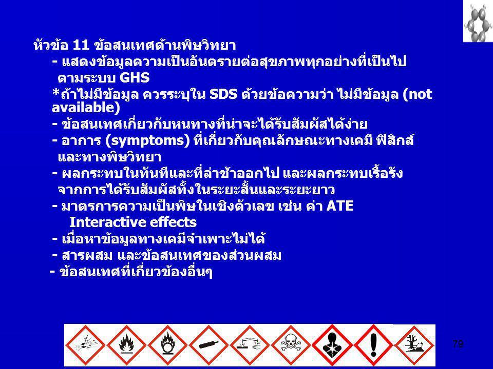 79 หัวข้อ 11 ข้อสนเทศด้านพิษวิทยา - แสดงข้อมูลความเป็นอันตรายต่อสุขภาพทุกอย่างที่เป็นไป ตามระบบ GHS *ถ้าไม่มีข้อมูล ควรระบุใน SDS ด้วยข้อความว่า ไม่มี