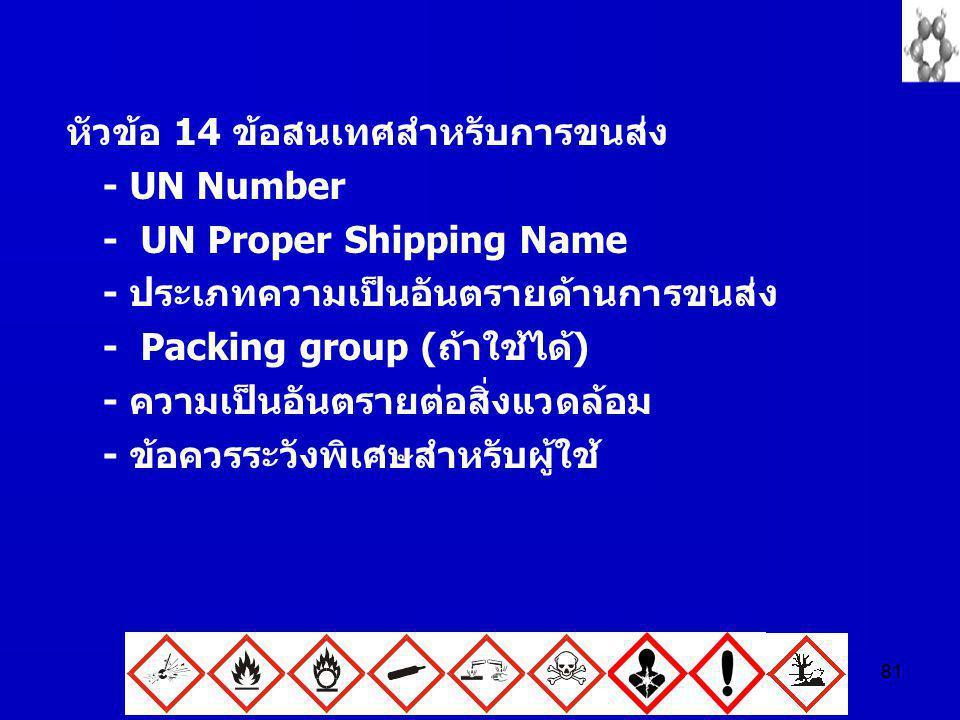 81 หัวข้อ 14 ข้อสนเทศสำหรับการขนส่ง - UN Number - UN Proper Shipping Name - ประเภทความเป็นอันตรายด้านการขนส่ง - Packing group (ถ้าใช้ได้) - ความเป็นอั