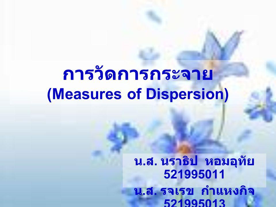 การวัดการกระจาย (Measures of Dispersion) น. ส. นราธิป หอมอุทัย 521995011 น. ส. รจเรข กำแหงกิจ 521995013