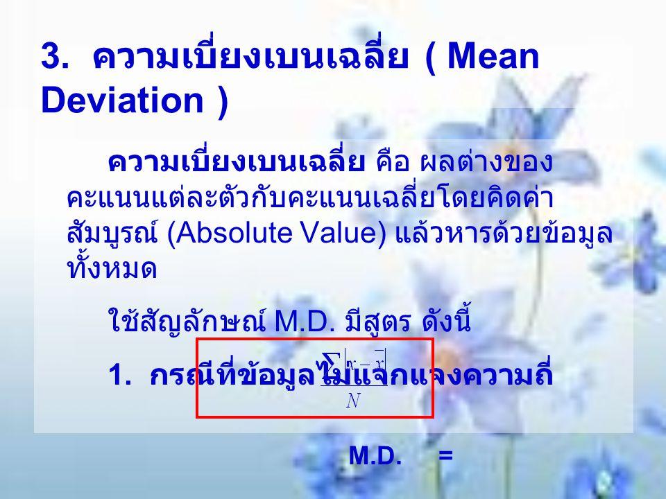3. ความเบี่ยงเบนเฉลี่ย ( Mean Deviation ) ความเบี่ยงเบนเฉลี่ย คือ ผลต่างของ คะแนนแต่ละตัวกับคะแนนเฉลี่ยโดยคิดค่า สัมบูรณ์ (Absolute Value) แล้วหารด้วย