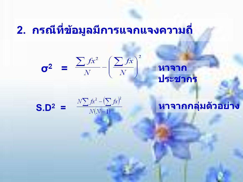 2. กรณีที่ข้อมูลมีการแจกแจงความถี่ σ 2 = S.D 2 = หาจาก ประชากร หาจากกลุ่มตัวอย่าง